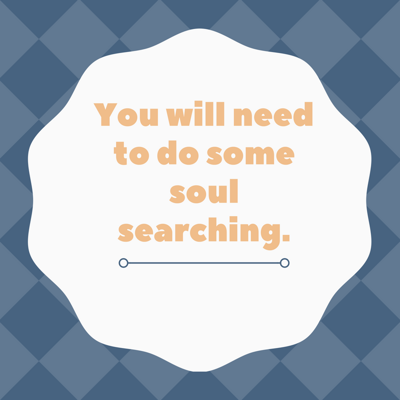 You will need to do some soul searching.
